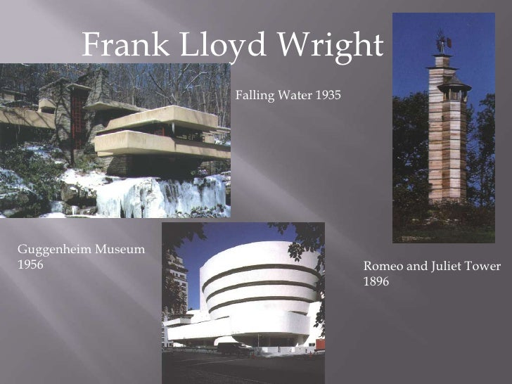 Frank Lloyd Wright<br />Falling Water 1935<br />Guggenheim Museum <br />1956<br />Romeo and Juliet Tower <br />1896 <br />