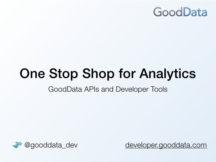 One Stop Shop for Analytics     GoodData APIs and Developer Tools@gooddata_dev             developer.gooddata.com