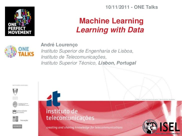 10/11/2011 - ONE Talks                 Machine Learning                Learning with DataAndré LourençoInstituto Superior ...