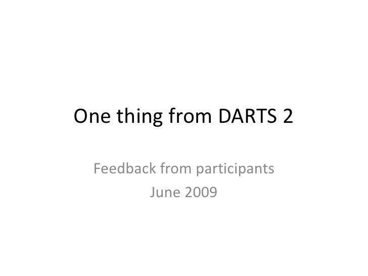 One thing from DARTS 2<br />Feedback from participants<br />June 2009<br />