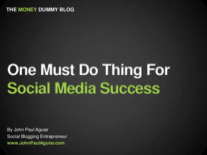 THE MONEY DUMMY BLOGOne Must Do Thing ForSocial Media SuccessBy John Paul AguiarSocial Blogging Entrepreneurwww.JohnPaulAg...