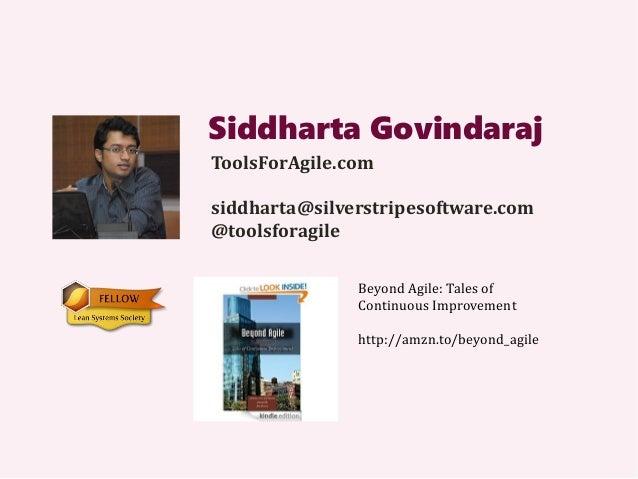 Siddharta Govindaraj ToolsForAgile.com siddharta@silverstripesoftware.com @toolsforagile Beyond Agile: Tales of Continuous...