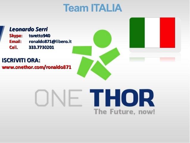 ISCRIVITI ORA:ISCRIVITI ORA: www.onethor.com/ronaldo871www.onethor.com/ronaldo871 Leonardo SerriLeonardo Serri Skype:Skype...
