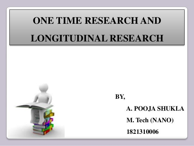 ONE TIME RESEARCH AND LONGITUDINAL RESEARCH BY, A. POOJA SHUKLA M. Tech (NANO) 1821310006