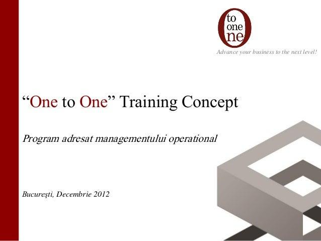 "Advance your business to the next level!""One to One"" Training ConceptProgram adresat managementului operationalBucureşti, ..."