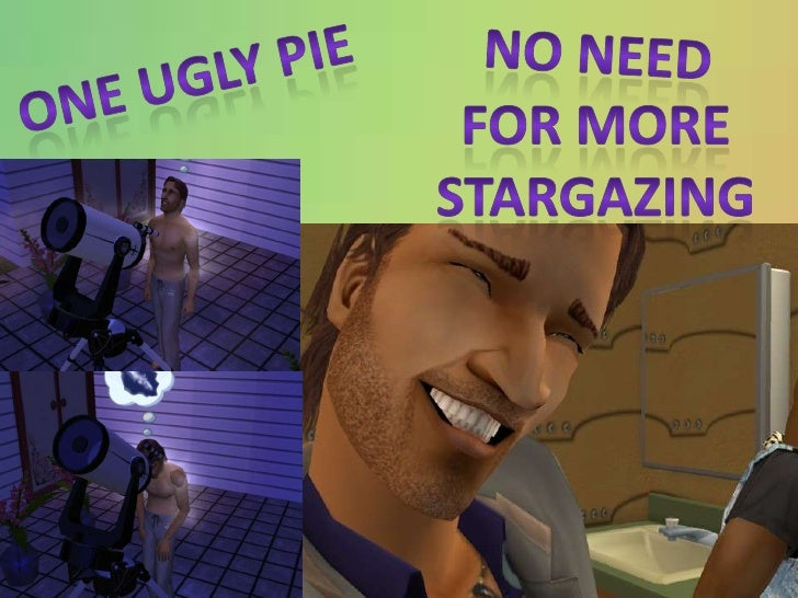 No need<br />One ugly pie<br />For more<br />Stargazing<br />