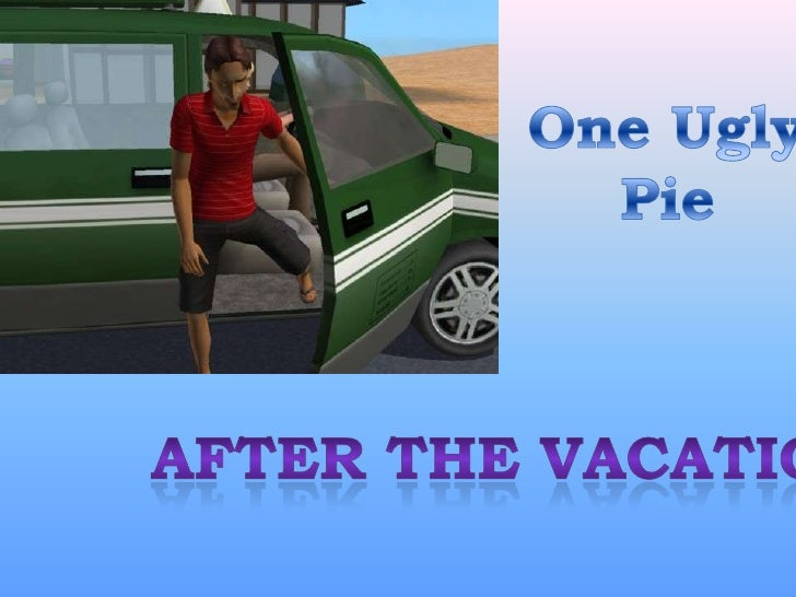 One Ugly<br />Pie<br />After the Vacation<br />