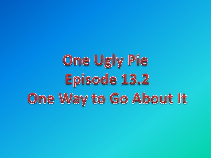 One Ugly Pie <br />Episode 13.2<br />One Way to Go About It<br />
