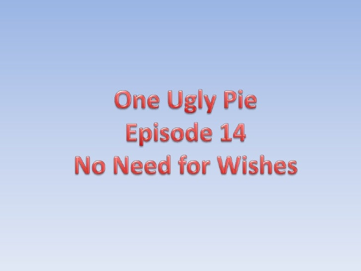 One Ugly Pie<br />Episode 14<br />No Need for Wishes<br />