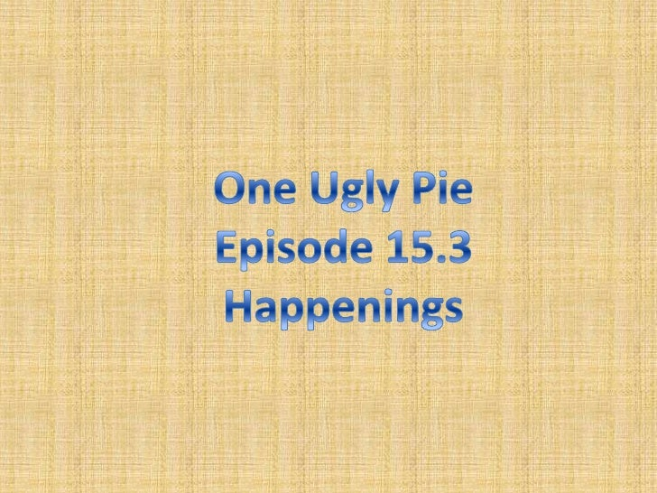 One Ugly Pie<br />Episode 15.3<br />Happenings<br />