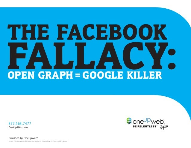 THE FACEBOOKFALLACY:OPEN GRAPH = GOOGLE KILLER877.568.7477OneUpWeb.comProvided by Oneupweb®©2010—All Information in This D...