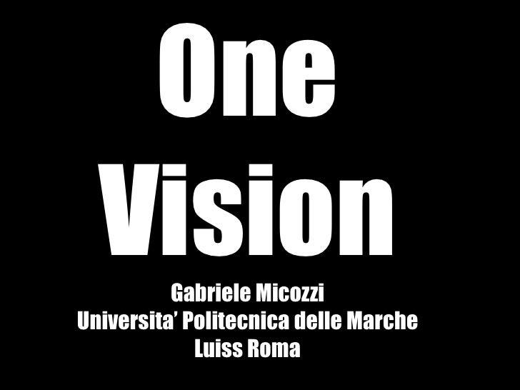 One  Vision  Gabriele MicozziUniversita' Politecnica delle Marche             Luiss Roma