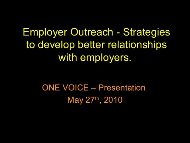 Employer Outreach - Strategies to develop better relationships with employers. ONE VOICE – Presentation May 27th , 2010