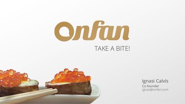 TAKE A BITE!  Ignasi Calvís Co-founder ignasi@onfan.com
