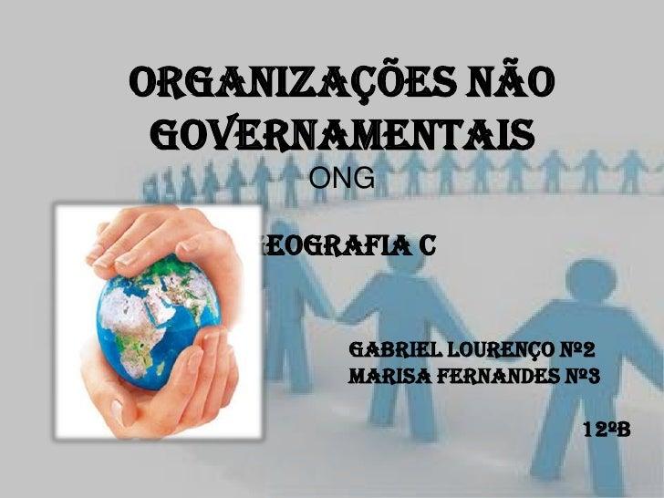 Organizações Não Governamentais       ONG    Geografia C         Gabriel Lourenço nº2         Marisa Fernandes nº3        ...