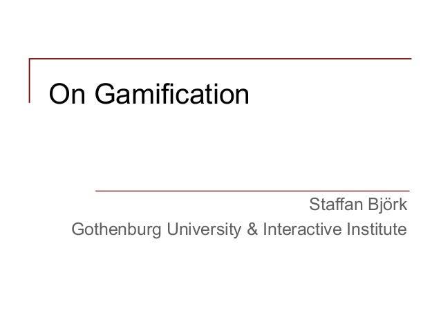 On Gamification Staffan Björk Gothenburg University & Interactive Institute