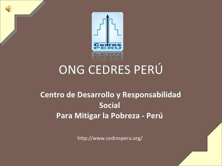 ONG CEDRES PERÚ Centro de Desarrollo y Responsabilidad Social Para Mitigar la Pobreza - Perú   http://www.cedresperu.org/