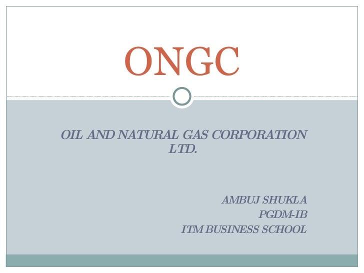 OIL AND NATURAL GAS CORPORATION LTD. AMBUJ SHUKLA PGDM-IB ITM BUSINESS SCHOOL ONGC