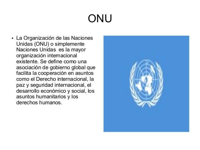 ONU ●  La Organización de las Naciones Unidas (ONU) o simplemente Naciones Unidas es la mayor organización internacional e...