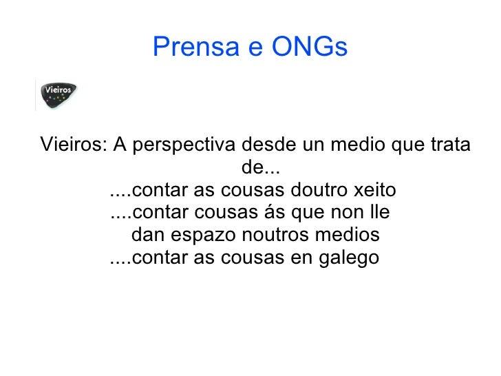 Prensa e ONGs <ul><ul><li>Vieiros: A perspectiva desde un medio que trata de... </li></ul></ul><ul><ul><li>....contar as c...