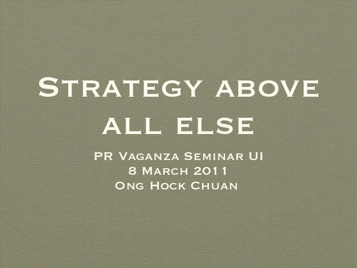 Strategy above all else <ul><li>PR Vaganza Seminar UI </li></ul><ul><li>8 March 2011 </li></ul><ul><li>Ong Hock Chuan  </l...