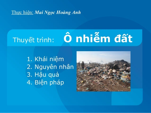 Thực hiện: Mai Ngọc Hoàng AnhThuyết trình:        Ô nhiễm đất      1.   Khái niệm      2.   Nguyên nhân      3.   Hậu quả ...