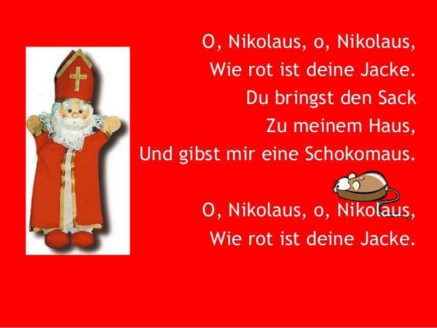 O, Nikolaus, o, Nikolaus, Wie rot ist deine Jacke. Du bringst den Sack Zu meinem Haus, Und gibst mir eine Schokomaus. O, N...