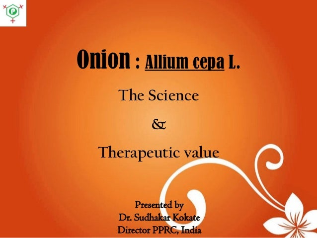 Onion : Allium cepa L. The Science & Therapeutic value Presented by Dr. Sudhakar Kokate Director PPRC, India
