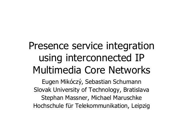Presence service integration using interconnected IP Multimedia Core Networks Eugen Mikóczý, Sebastian Schumann Slovak Uni...
