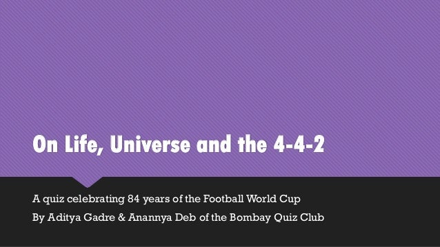 On Life, Universe and the 4-4-2 A quiz celebrating 84 years of the Football World Cup By Aditya Gadre & Anannya Deb of the...