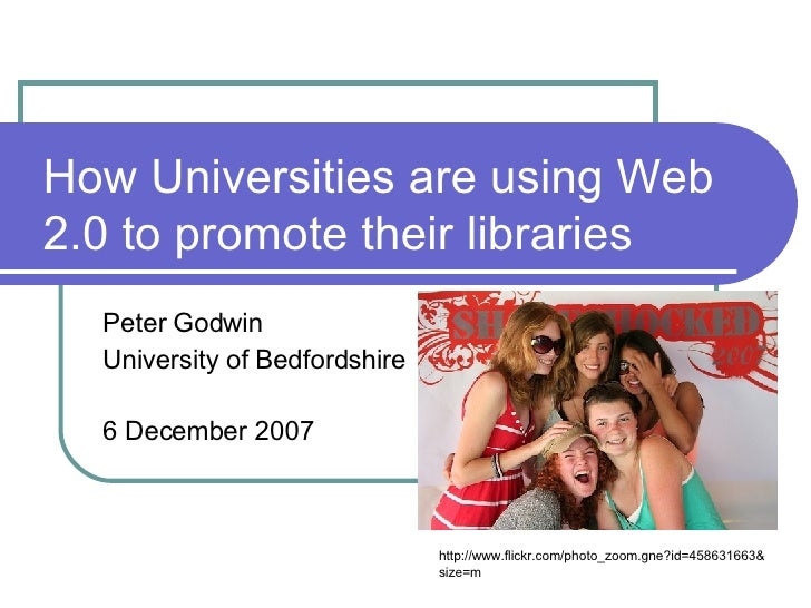How Universities are using Web 2.0 to promote their libraries Peter Godwin University of Bedfordshire 6 December 2007 http...