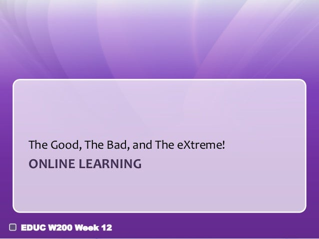 The Good, The Bad, and The eXtreme!  ONLINE LEARNING  EDUC W200 Week 12