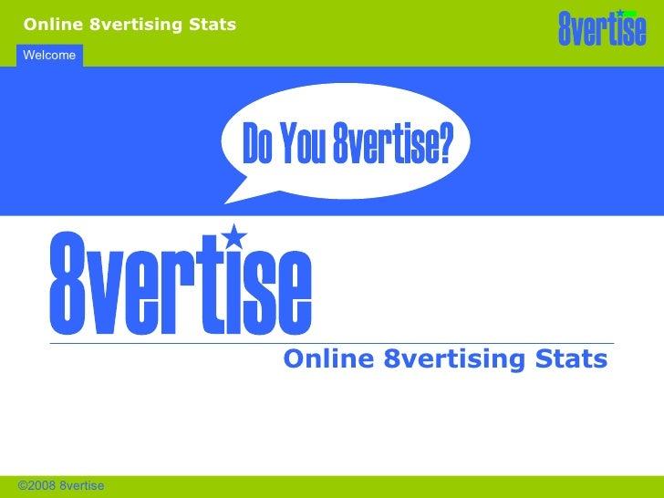 Welcome Online 8vertising Stats Online 8vertising Stats ©2008 8vertise 8vertise 8vertise Do You 8vertise?