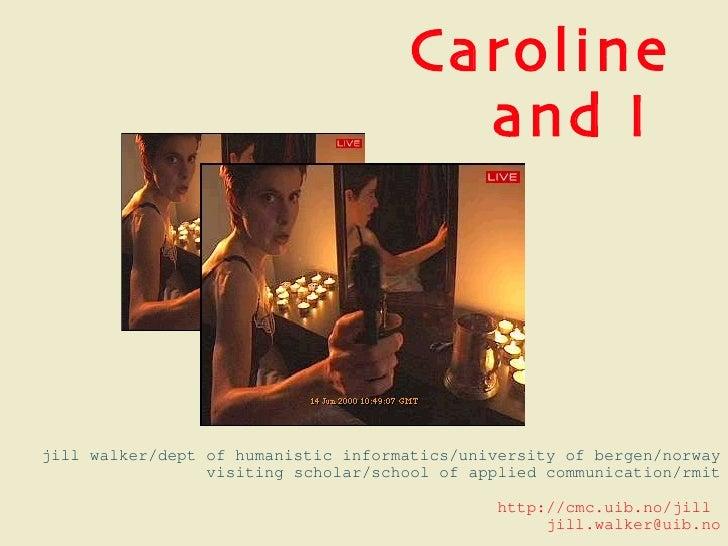 Caroline and I  jill walker/dept of humanistic informatics/university of bergen/norway visiting scholar/school of applied ...