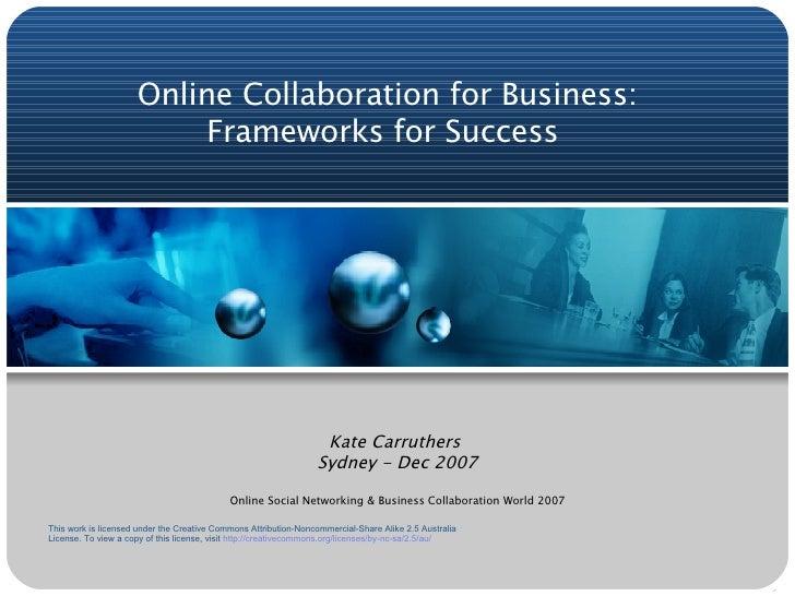 Online Collaboration for Business: Frameworks for Success  Kate Carruthers  Sydney - Dec 2007 Online Social Networking & B...