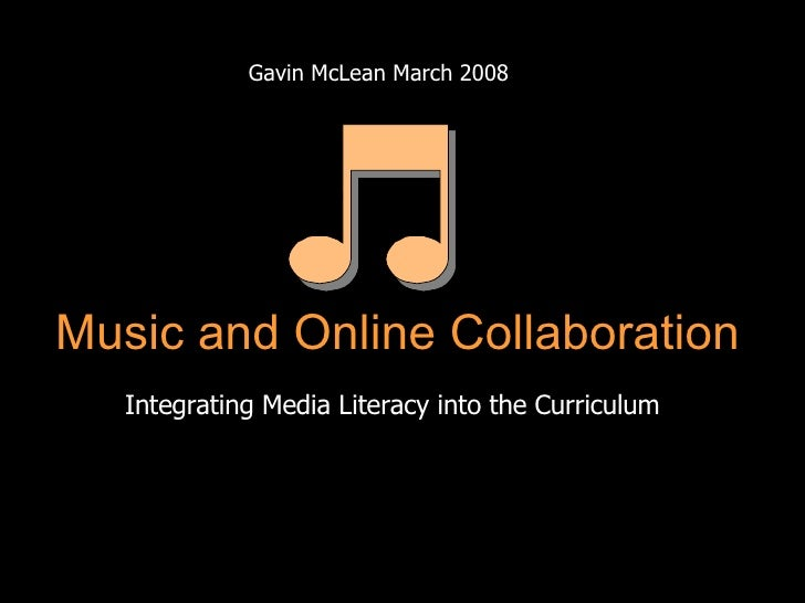 Gavin McLean March 2008 Integrating Media Literacy into the Curriculum Music and Online Collaboration
