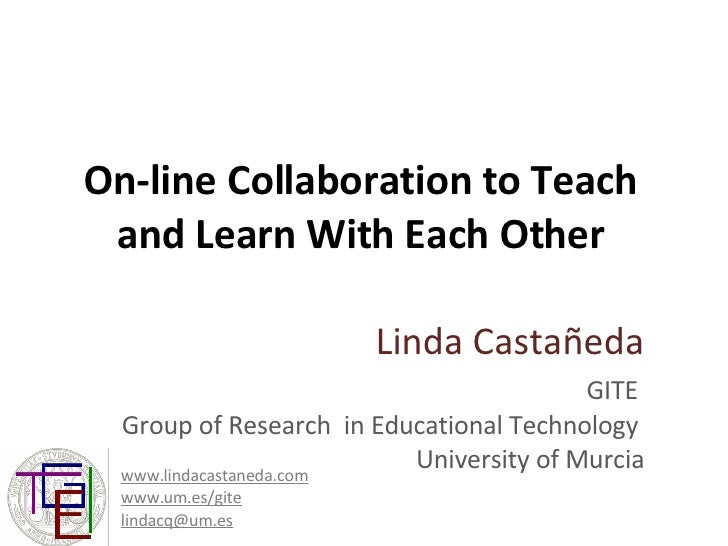 On-line Collaboration to Teach and Learn With Each Other Linda Castañeda GITE  Group of Research  in Educational Technolog...