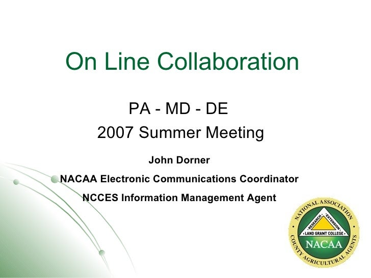 On Line Collaboration PA - MD - DE  2007 Summer Meeting John Dorner NACAA Electronic Communications Coordinator NCCES Info...