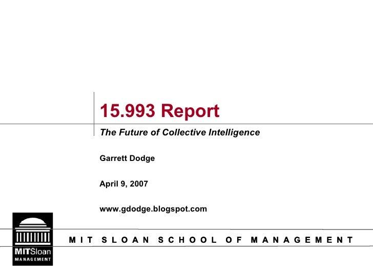 15.993 Report The Future of Collective Intelligence Garrett Dodge April 9, 2007 www.gdodge.blogspot.com