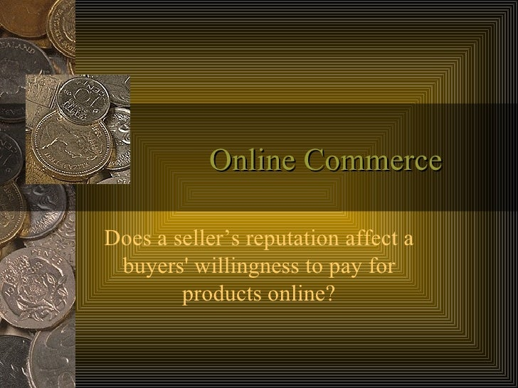 Online Commerce Does a seller's reputation affect a buyers' willingness to pay for products online?