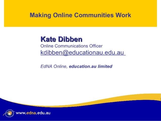 "Making Online Communities Work  lliaitre ®l'ii. "".'D}«'D%EiflJ  Online Communications Officer  kdibben@educationau. edu. au ..."