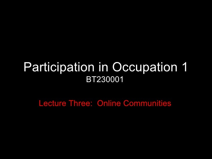 Participation in Occupation 1 BT230001 Lecture Three:  Online Communities