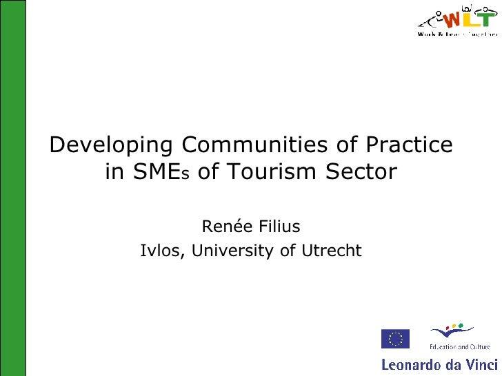 Developing Communities of Practice in SME s  of Tourism Sector Renée Filius Ivlos, University of Utrecht
