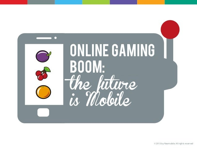 Online gamingBoom:the future      © 2013 by Neomobile. All rights reservedis Mobile                                       ...