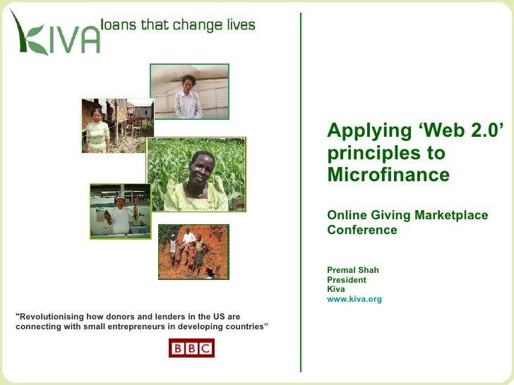 Applying 'Web 2.0' principles to  Microfinance Online Giving Marketplace Conference Premal Shah President Kiva www.kiva.or...