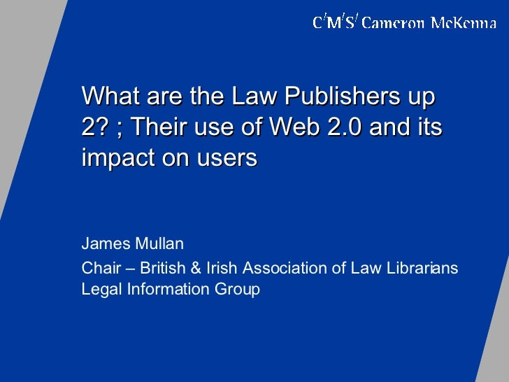 What are the Law Publishers up 2? ; Their use of Web 2.0 and its impact on users James Mullan Chair – British & Irish Asso...