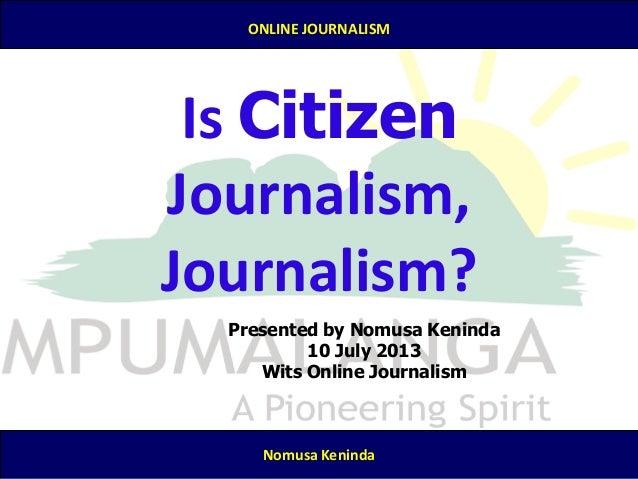 7/25/2013 ONLINE JOURNALISM Nomusa Keninda Is Citizen Journalism, Journalism? Presented by Nomusa Keninda 10 July 2013 Wit...