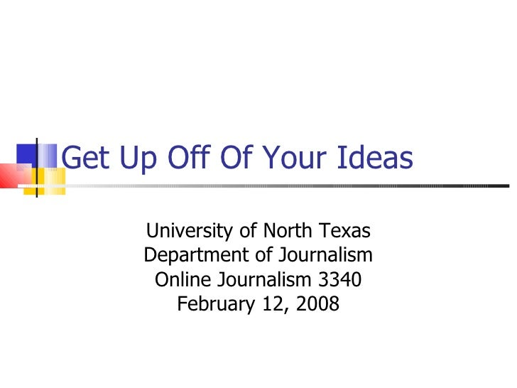 Get Up Off Of Your Ideas University of North Texas Department of Journalism Online Journalism 3340 February 12, 2008