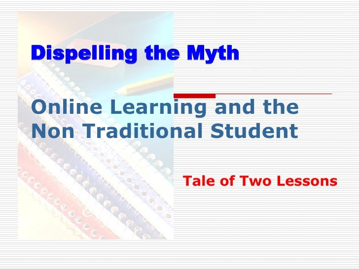 Online Learning and the  Non Traditional Student Tale of Two Lessons Dispelling the Myth
