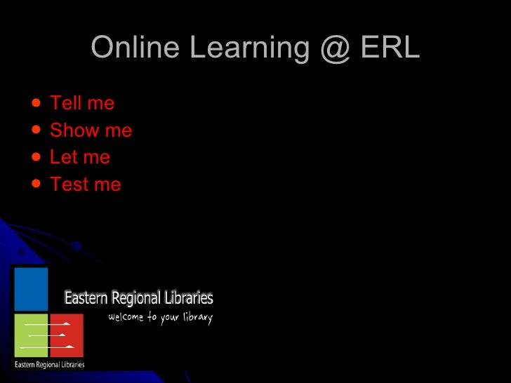 Online Learning @ ERL <ul><li>Tell me  </li></ul><ul><li>Show me  </li></ul><ul><li>Let me  </li></ul><ul><li>Test me </li...
